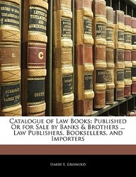 Catalogue of Law Books: Published or for Sale by Banks & Brothers ... Law Publishers, Booksellers, and Importers