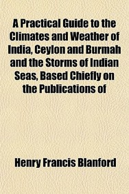 A Practical Guide to the Climates and Weather of India, Ceylon and Burmah and the Storms of Indian Seas, Based Chiefly on the Publications of