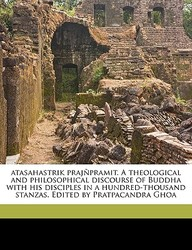 Atasahastrik Praj Pramit. a Theological and Philosophical Discourse of Buddha with His Disciples in a Hundred-Thousand Stanzas. Edited by Pratpacandra