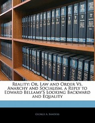 Reality: Or, Law and Order vs. Anarchy and Socialism. a Reply to Edward Bellamy's Looking Backward and Equality