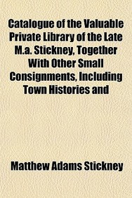 Catalogue of the Valuable Private Library of the Late M.A. Stickney, Together with Other Small Consignments, Including Town Histories and