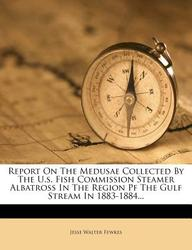 Report on the Medusae Collected by the U.S. Fish Commission Steamer Albatross in the Region Pf the Gulf Stream in 1883-1884...