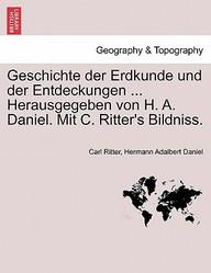 Geschichte der Erdkunde und der Entdeckungen ... Herausgegeben von H. A. Daniel. Mit C. Ritter's Bildniss. (German Edition)