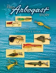 The Fred Arbogast Story: A Fishing Lure Collector's Guide