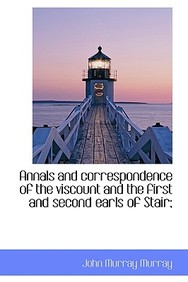 Annals and Correspondence of the Viscount and the First and Second Earls of Stair;