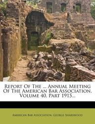 Report of the ... Annual Meeting of the American Bar Association, Volume 40, Part 1915...