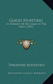 Good Hunting: In Pursuit of Big Game in the West (1907)