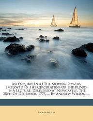 An Enquiry Into The Moving Powers Employed In The Circulation Of The Blood: In A Lecture, Delivered At Newcastle, The 28th Of December, 1773, ... By Andrew Wilson, ...