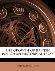 The growth of British policy; an historical essay