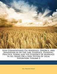 New Commentaries On Marriage, Divorce, and Separation As to the Law, Evidence, Pleading, Practice, Forms and the Evidence of Marriage in All Issues On a New System of Legal Exposition, Volume 2