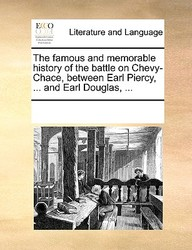 The Famous And Memorable History Of The Battle On Chevy-Chace, Between Earl Piercy, ... And Earl Douglas, ...