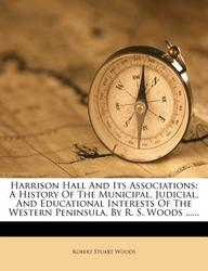 Harrison Hall and Its Associations: A History of the Municipal, Judicial, and Educational Interests of the Western Peninsula, by R. S. Woods ......