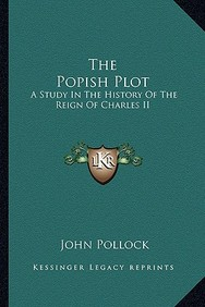 The Popish Plot: A Study In The History Of The Reign Of Charles Ii