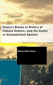 Cicero's Brutus or History of Famous Orators: Also His Orator or Accomplished Speaker