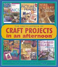 The Encyclopedia Of Craft Projects In An Afternoon: Easy, Step-By-Step Crafts With Basic How-To Instructions-All Illustrated Wit