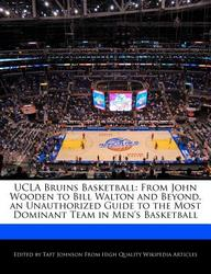 UCLA Bruins Basketball: From John Wooden to Bill Walton and Beyond, an Unauthorized Guide to the Most Dominant Team in Men's Basketball