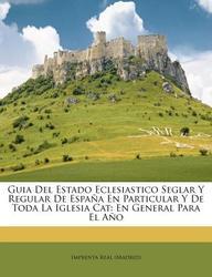 Guia del Estado Eclesiastico Seglar y Regular de Espa a En Particular y de Toda La Iglesia Cat: En General Para El A O