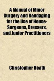 A Manual of Minor Surgery and Bandaging for the Use of House-Surgeons, Dressers, and Junior Practitioners