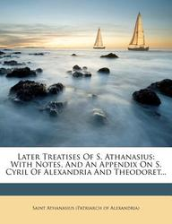 Later Treatises of S. Athanasius: With Notes, and an Appendix on S. Cyril of Alexandria and Theodoret...