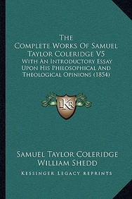 The Complete Works of Samuel Taylor Coleridge V5: With an Introductory Essay Upon His Philosophical and Theological Opinions (1854)