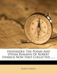 Hesperides: The Poems and Other Remains of Robert Herrick Now First Collected ......