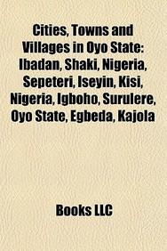 Cities, Towns And Villages In Oyo State: Ibadan, Shaki, Nigeria, Sepeteri, Iseyin, Kisi, Nigeria, Igboho, Surulere, Oyo State, E