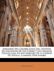 Sermones del C Lebre Loco del Hospital de Inocentes de San Cosme y San Damian: (Vulgo Casa de San M Rcos) de La Ciudad de Sevilla, Llamado Don Amaro