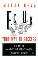 F.c.u.k : Your Way To Success The Art Of Maximizing Results With Minimum Effort