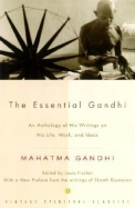 Essential Gandhi (Vintage Spiritual Classics): An Anthology Of His Writings On His Life, Work, And Ideas