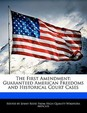 The First Amendment: Guaranteed American Freedoms And Historical Court Cases