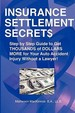 Insurance Settlement Secrets: A Step By Step Guide To Get Thousands Of Dollars More For Your Auto Accident Injury Without A Lawy